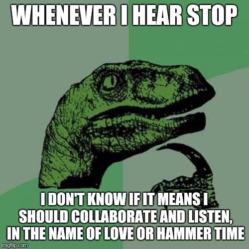 Philosoraptor Meme | WHENEVER I HEAR STOP I DON'T KNOW IF IT MEANS I SHOULD COLLABORATE AND LISTEN, IN THE NAME OF LOVE OR HAMMER TIME | image tagged in memes,philosoraptor | made w/ Imgflip meme maker