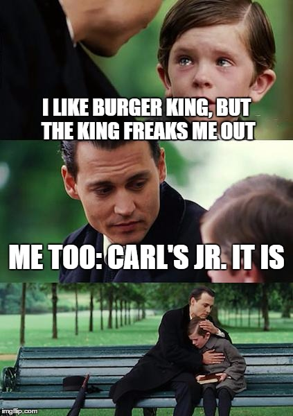 Finding Neverland Meme | I LIKE BURGER KING, BUT THE KING FREAKS ME OUT ME TOO: CARL'S JR. IT IS | image tagged in memes,finding neverland | made w/ Imgflip meme maker