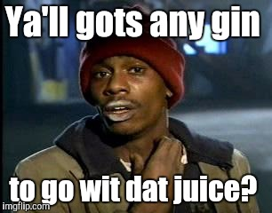 Y'all Got Any More Of That Meme | Ya'll gots any gin to go wit dat juice? | image tagged in memes,yall got any more of | made w/ Imgflip meme maker