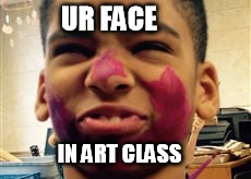 Face In Art Class | UR FACE IN ART CLASS | image tagged in face,art,class | made w/ Imgflip meme maker