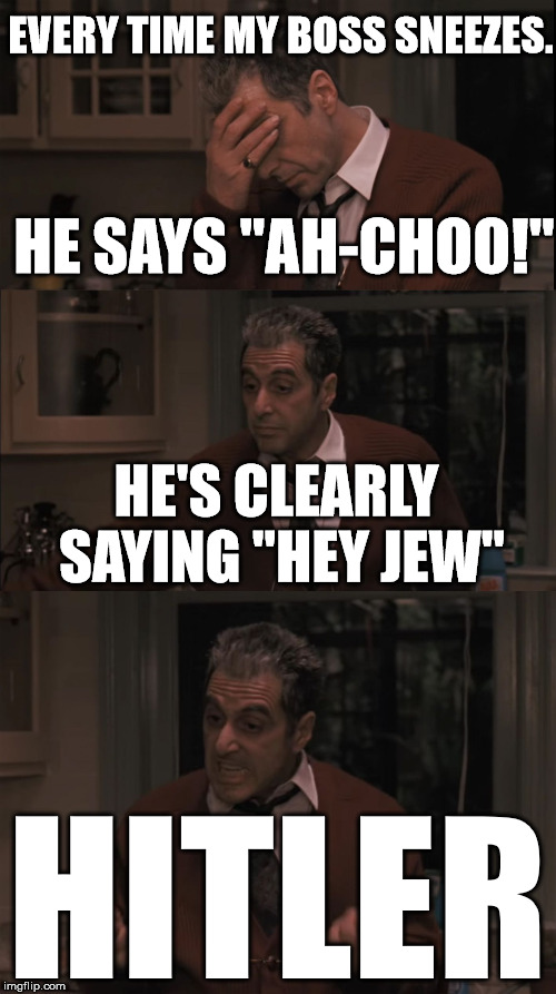 "They Pull Me Back In | EVERY TIME MY BOSS SNEEZES. HITLER HE SAYS ""AH-CHOO!"" HE'S CLEARLY SAYING ""HEY JEW"" 