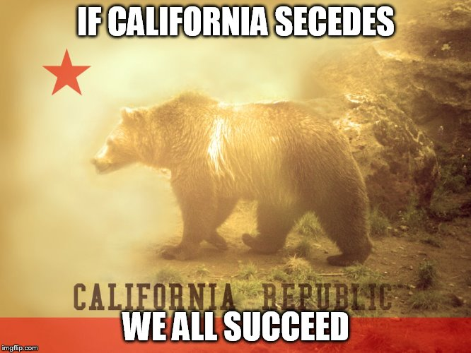 Sure, Because It Worked So Well For The South. | IF CALIFORNIA SECEDES WE ALL SUCCEED | image tagged in california republic | made w/ Imgflip meme maker