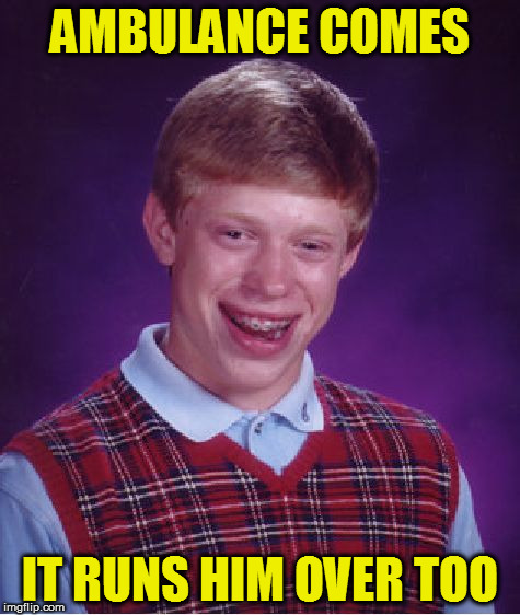 Bad Luck Brian Meme | AMBULANCE COMES IT RUNS HIM OVER TOO | image tagged in memes,bad luck brian | made w/ Imgflip meme maker