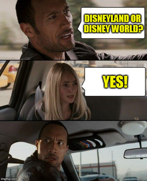 The Rock Driving Meme | DISNEYLAND OR DISNEY WORLD? YES! | image tagged in memes,the rock driving | made w/ Imgflip meme maker