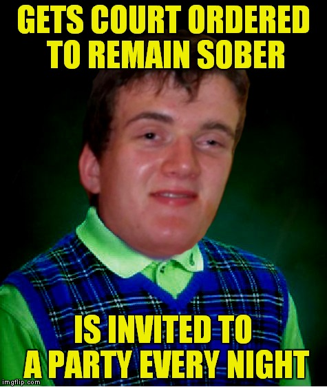 GETS COURT ORDERED TO REMAIN SOBER IS INVITED TO A PARTY EVERY NIGHT | made w/ Imgflip meme maker
