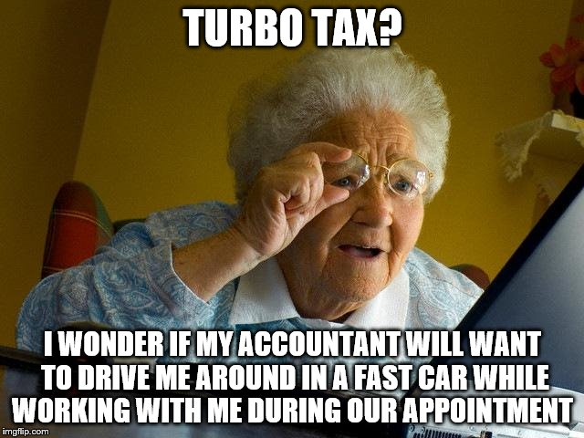 Grandma Finds The Internet Meme | TURBO TAX? I WONDER IF MY ACCOUNTANT WILL WANT TO DRIVE ME AROUND IN A FAST CAR WHILE WORKING WITH ME DURING OUR APPOINTMENT | image tagged in memes,grandma finds the internet | made w/ Imgflip meme maker