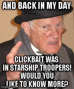 Back In My Day Meme | AND BACK IN MY DAY CLICKBAIT WAS IN STARSHIP TROOPERS! WOULD YOU LIKE TO KNOW MORE? | image tagged in memes,back in my day | made w/ Imgflip meme maker