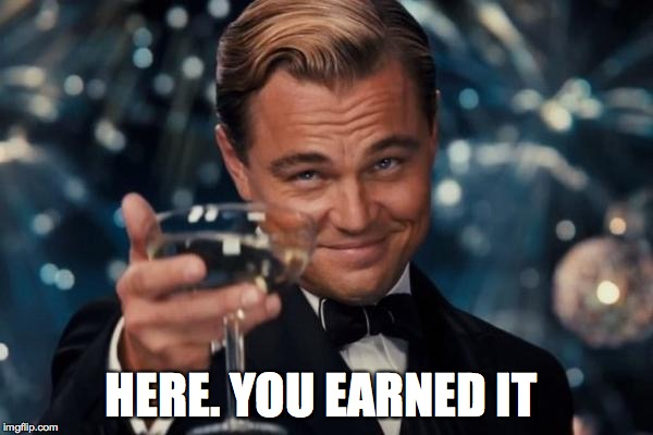 Leonardo Dicaprio Cheers Meme | HERE. YOU EARNED IT | image tagged in memes,leonardo dicaprio cheers | made w/ Imgflip meme maker