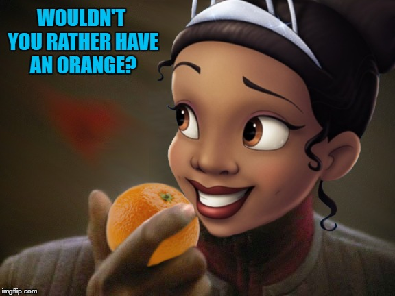 WOULDN'T YOU RATHER HAVE AN ORANGE? | made w/ Imgflip meme maker