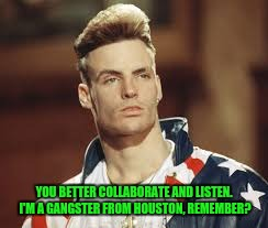 YOU BETTER COLLABORATE AND LISTEN. I'M A GANGSTER FROM HOUSTON, REMEMBER? | made w/ Imgflip meme maker