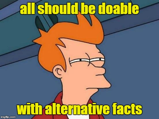 Futurama Fry Meme | all should be doable with alternative facts | image tagged in memes,futurama fry | made w/ Imgflip meme maker