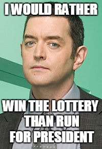 I WOULD RATHER WIN THE LOTTERY THAN RUN FOR PRESIDENT | image tagged in i would rather | made w/ Imgflip meme maker