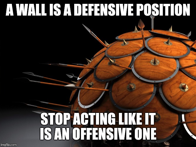 A WALL IS A DEFENSIVE POSITION STOP ACTING LIKE IT IS AN OFFENSIVE ONE | image tagged in spartan wall | made w/ Imgflip meme maker