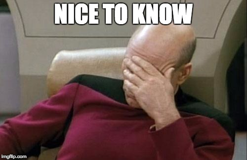 Captain Picard Facepalm Meme | NICE TO KNOW | image tagged in memes,captain picard facepalm | made w/ Imgflip meme maker