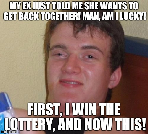 10 Guy Meme | MY EX JUST TOLD ME SHE WANTS TO GET BACK TOGETHER! MAN, AM I LUCKY! FIRST, I WIN THE LOTTERY, AND NOW THIS! | image tagged in memes,10 guy | made w/ Imgflip meme maker