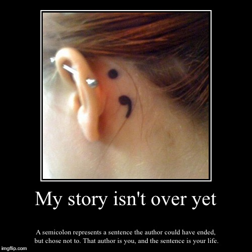 The Strongest Tattoo{tattoo Week} | My story isn't over yet | A semicolon represents a sentence the author could have ended, but chose not to. That author is you, and the sente | image tagged in funny,demotivationals,survivor | made w/ Imgflip demotivational maker