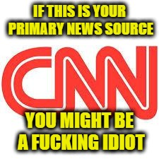 IF THIS IS YOUR PRIMARY NEWS SOURCE YOU MIGHT BE A F**KING IDIOT | image tagged in cnn | made w/ Imgflip meme maker