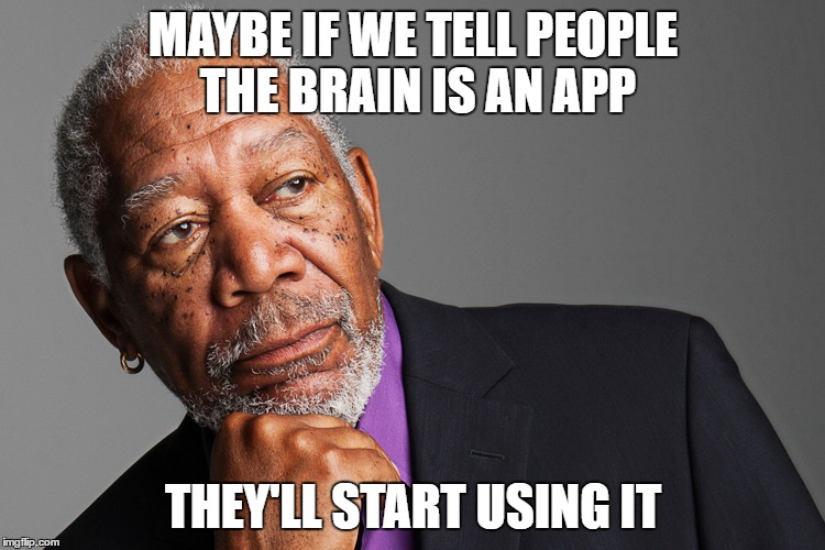 Morgan Freeman | MAYBE IF WE TELL PEOPLE THE BRAIN IS AN APP THEY'LL START USING IT | image tagged in morgan freeman | made w/ Imgflip meme maker
