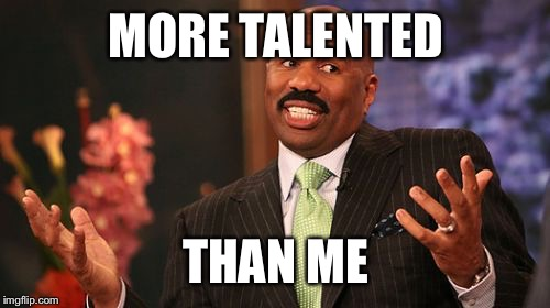 Steve Harvey Meme | MORE TALENTED THAN ME | image tagged in memes,steve harvey | made w/ Imgflip meme maker