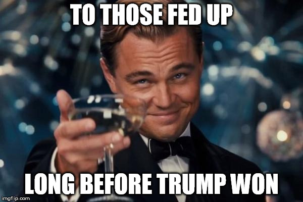 Leonardo Dicaprio Cheers Meme | TO THOSE FED UP LONG BEFORE TRUMP WON | image tagged in memes,leonardo dicaprio cheers,donald trump,trump,outrageous,apathy | made w/ Imgflip meme maker