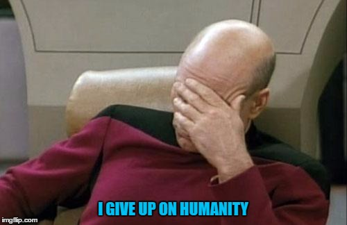 Captain Picard Facepalm Meme | I GIVE UP ON HUMANITY | image tagged in memes,captain picard facepalm | made w/ Imgflip meme maker