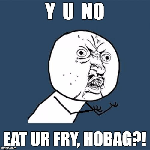 Y  U  NO EAT UR FRY, HOBAG?! | made w/ Imgflip meme maker