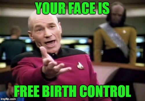 Picard Wtf Meme | YOUR FACE IS FREE BIRTH CONTROL | image tagged in memes,picard wtf | made w/ Imgflip meme maker
