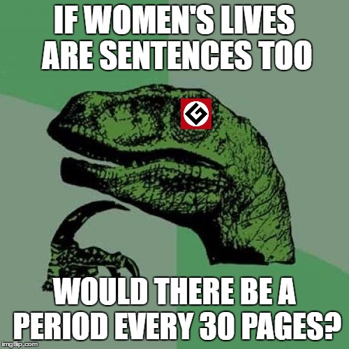 IF WOMEN'S LIVES ARE SENTENCES TOO WOULD THERE BE A PERIOD EVERY 30 PAGES? | made w/ Imgflip meme maker