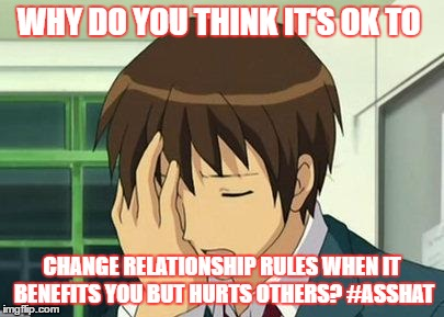 Kyon Face Palm | WHY DO YOU THINK IT'S OK TO CHANGE RELATIONSHIP RULES WHEN IT BENEFITS YOU BUT HURTS OTHERS? #ASSHAT | image tagged in memes,kyon face palm | made w/ Imgflip meme maker