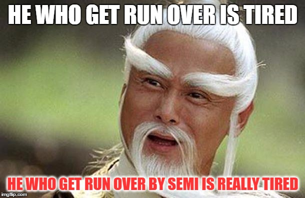 HE WHO GET RUN OVER IS TIRED HE WHO GET RUN OVER BY SEMI IS REALLY TIRED | made w/ Imgflip meme maker
