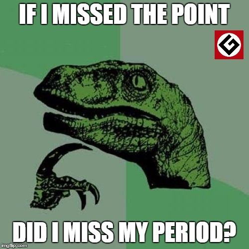 IF I MISSED THE POINT DID I MISS MY PERIOD? | made w/ Imgflip meme maker