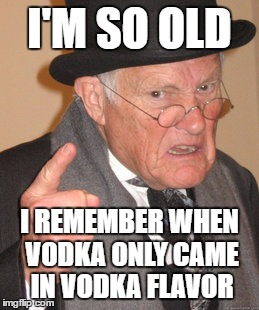 Back In My Day Meme | I'M SO OLD I REMEMBER WHEN VODKA ONLY CAME IN VODKA FLAVOR | image tagged in memes,back in my day | made w/ Imgflip meme maker