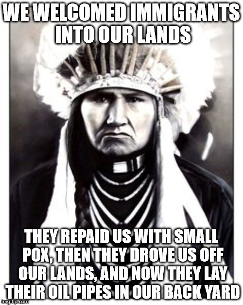 WE WELCOMED IMMIGRANTS INTO OUR LANDS THEY REPAID US WITH SMALL POX, THEN THEY DROVE US OFF OUR LANDS, AND NOW THEY LAY THEIR OIL PIPES IN O | made w/ Imgflip meme maker