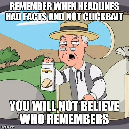 Pepperidge Farm Remembers |  REMEMBER WHEN HEADLINES HAD FACTS AND NOT CLICKBAIT; YOU WILL NOT BELIEVE WHO REMEMBERS | image tagged in memes,pepperidge farm remembers | made w/ Imgflip meme maker