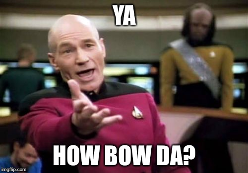 Picard Wtf Meme | YA HOW BOW DA? | image tagged in memes,picard wtf | made w/ Imgflip meme maker