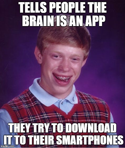 Bad Luck Brian Meme | TELLS PEOPLE THE BRAIN IS AN APP THEY TRY TO DOWNLOAD IT TO THEIR SMARTPHONES | image tagged in memes,bad luck brian | made w/ Imgflip meme maker