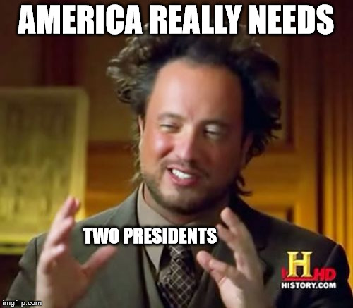 Ancient Aliens Meme | AMERICA REALLY NEEDS TWO PRESIDENTS | image tagged in memes,ancient aliens | made w/ Imgflip meme maker