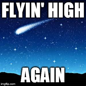 Party time... | FLYIN' HIGH AGAIN | image tagged in shooting star,fun times,good times,party time,so true memes,memes | made w/ Imgflip meme maker
