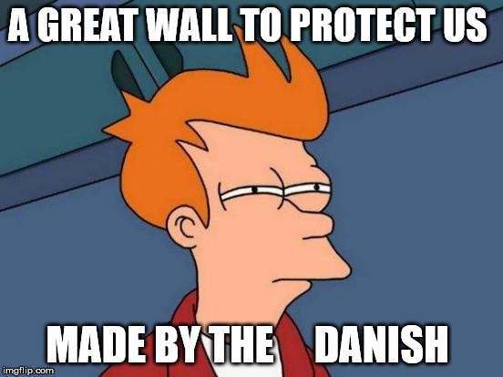 Futurama Fry Meme | A GREAT WALL TO PROTECT US MADE BY THE     DANISH | image tagged in memes,futurama fry | made w/ Imgflip meme maker