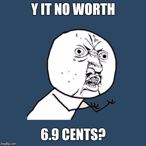 Y U No Meme | Y IT NO WORTH 6.9 CENTS? | image tagged in memes,y u no | made w/ Imgflip meme maker