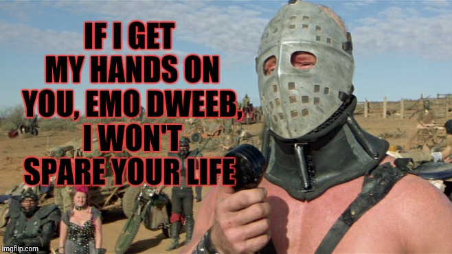 Lord Humungus sez,,, | IF I GET MY HANDS ON YOU, EMO DWEEB, I WON'T SPARE YOUR LIFE | image tagged in lord humungus sez | made w/ Imgflip meme maker