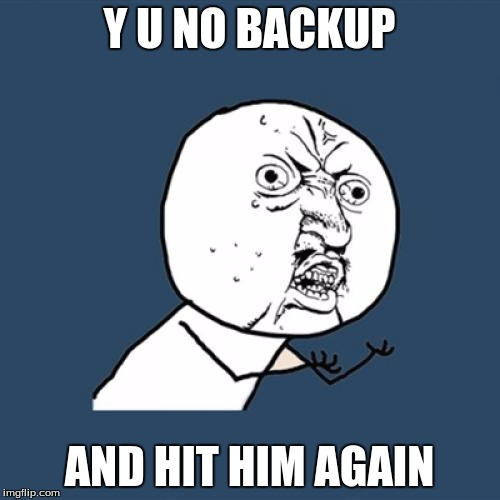 Y U No Meme | Y U NO BACKUP AND HIT HIM AGAIN | image tagged in memes,y u no | made w/ Imgflip meme maker