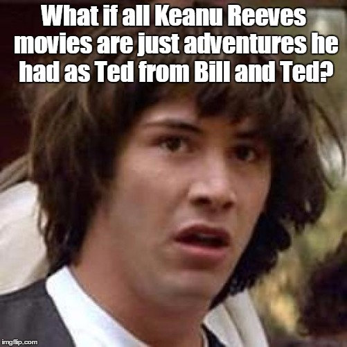 Yes way! | What if all Keanu Reeves movies are just adventures he had as Ted from Bill and Ted? | image tagged in memes,conspiracy keanu,time travel,bill and ted,excellent,adventure | made w/ Imgflip meme maker