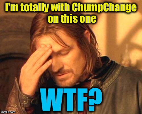 I'm totally with ChumpChange on this one WTF? | made w/ Imgflip meme maker