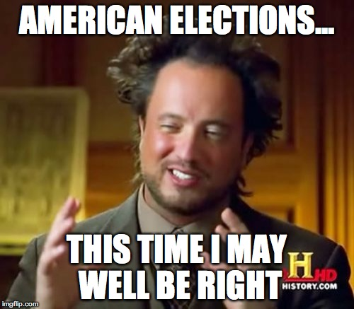 This time surely | AMERICAN ELECTIONS... THIS TIME I MAY WELL BE RIGHT | image tagged in memes,ancient aliens | made w/ Imgflip meme maker