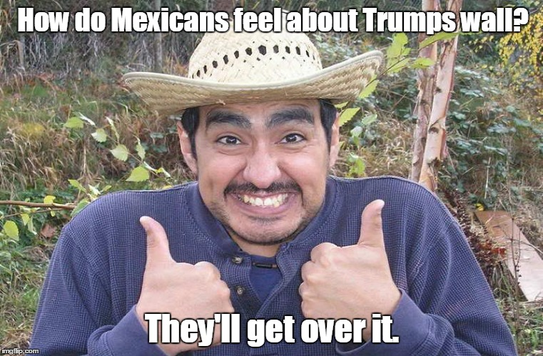 Mexican Two Thumbs Up | How do Mexicans feel about Trumps wall? They'll get over it. | image tagged in mexican two thumbs up | made w/ Imgflip meme maker