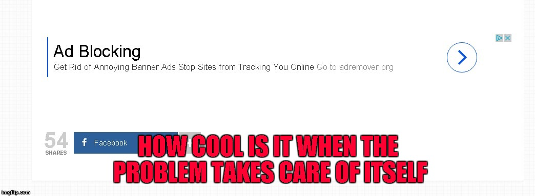 That's one good way to get clicks!!! | HOW COOL IS IT WHEN THE PROBLEM TAKES CARE OF ITSELF | image tagged in banner ads,memes,irony,funny,self solving problem,ad blocker | made w/ Imgflip meme maker