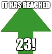 imgflip upvote | IT HAS REACHED 23! | image tagged in imgflip upvote | made w/ Imgflip meme maker