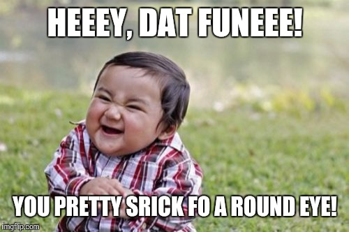 Evil Toddler Meme | HEEEY, DAT FUNEEE! YOU PRETTY SRICK FO A ROUND EYE! | image tagged in memes,evil toddler | made w/ Imgflip meme maker