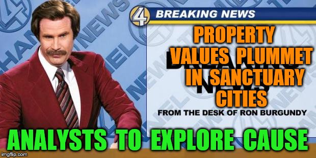 Breaking News | PROPERTY    VALUES  PLUMMET    IN  SANCTUARY   CITIES ANALYSTS  TO  EXPLORE  CAUSE | image tagged in breaking news | made w/ Imgflip meme maker